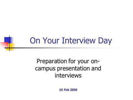 On Your Interview Day Preparation for your on- campus presentation and interviews 10 Feb 2006.