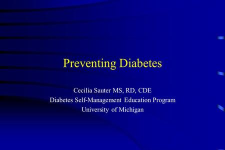 Preventing Diabetes Cecilia Sauter MS, RD, CDE Diabetes Self-Management Education Program University of Michigan.
