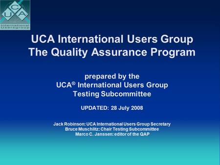 UCA International Users Group The Quality Assurance Program prepared by the UCA ® International Users Group Testing Subcommittee UPDATED: 28 July 2008.