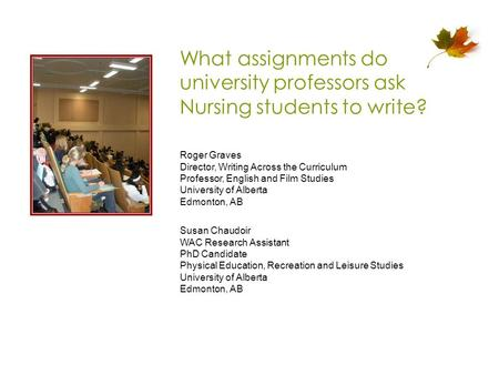 What assignments do university professors ask Nursing students to write? Roger Graves Director, Writing Across the Curriculum Professor, English and Film.