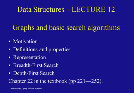 Data Structures, Spring 2004 © L. Joskowicz 1 Data Structures – LECTURE 12 Graphs and basic search algorithms Motivation Definitions and properties Representation.