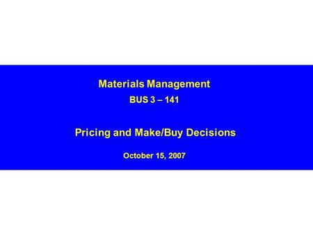 Materials Management BUS 3 – 141 Pricing and Make/Buy Decisions October 15, 2007.
