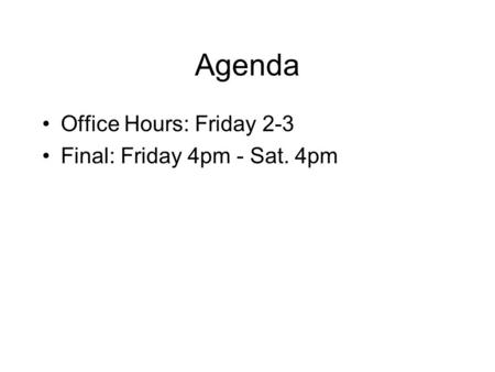 Agenda Office Hours: Friday 2-3 Final: Friday 4pm - Sat. 4pm.