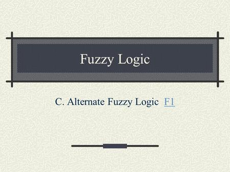 Fuzzy Logic C. Alternate Fuzzy Logic F1F1. General Fuzzy Complement Axioms Boundary Conditions: c(0)=1; c(1)=0 Monotonicity: If a > b, then c(a)  c(b)