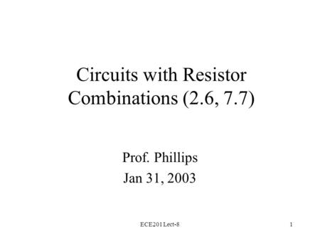 ECE201 Lect-81 Circuits with Resistor Combinations (2.6, 7.7) Prof. Phillips Jan 31, 2003.