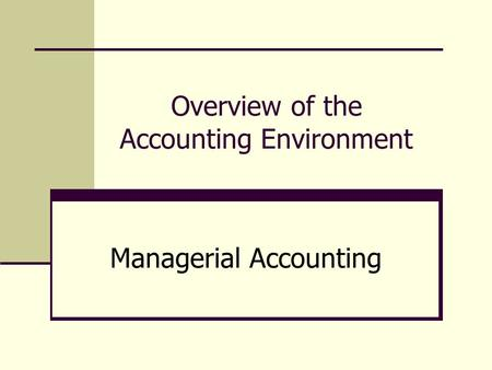 Overview of the Accounting Environment Managerial Accounting.