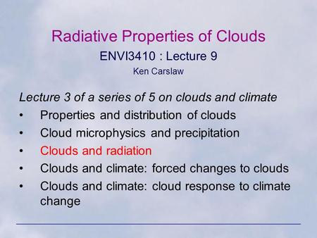 Radiative Properties of Clouds ENVI3410 : Lecture 9 Ken Carslaw Lecture 3 of a series of 5 on clouds and climate Properties and distribution of clouds.