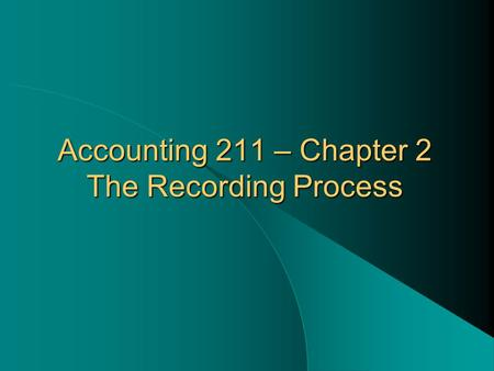 Accounting 211 – Chapter 2 The Recording Process.