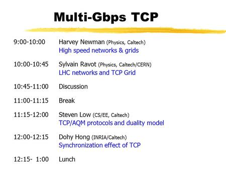 Multi-Gbps TCP 9:00-10:00 Harvey Newman (Physics, Caltech) High speed networks & grids 10:00-10:45 Sylvain Ravot (Physics, Caltech/CERN) LHC networks and.