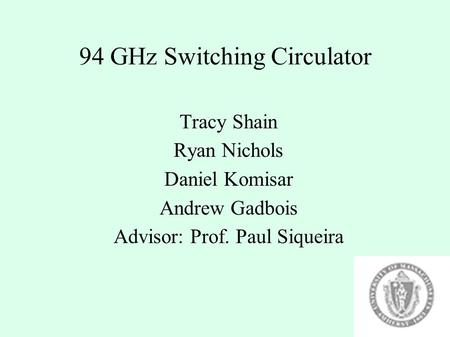 94 GHz Switching Circulator Tracy Shain Ryan Nichols Daniel Komisar Andrew Gadbois Advisor: Prof. Paul Siqueira.