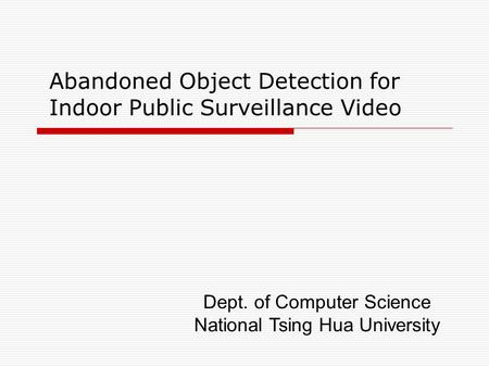 Abandoned Object Detection for Indoor Public Surveillance Video Dept. of Computer Science National Tsing Hua University.