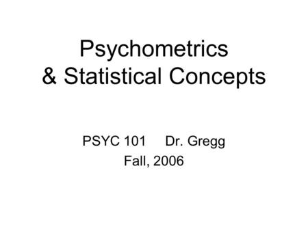 Psychometrics & Statistical Concepts PSYC 101 Dr. Gregg Fall, 2006.