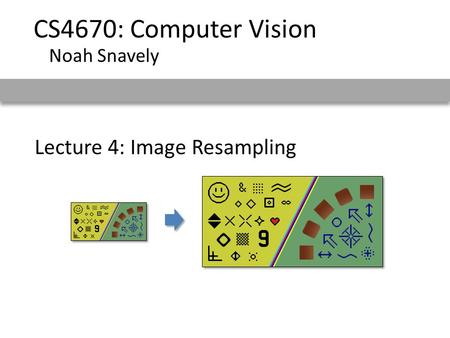 Lecture 4: Image Resampling CS4670: Computer Vision Noah Snavely.