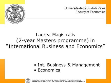 "Università degli Studi di Pavia Faculty of Economics Laurea Magistralis (2-year Masters programme) in ""International Business and Economics"" Int. Business."