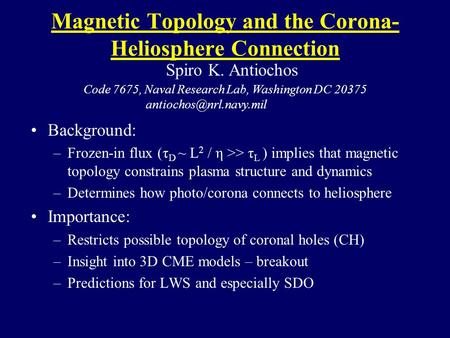 Magnetic Topology and the Corona- Heliosphere Connection Background: –Frozen-in flux (τ D ~ L 2 / η >> τ L ) implies that magnetic topology constrains.