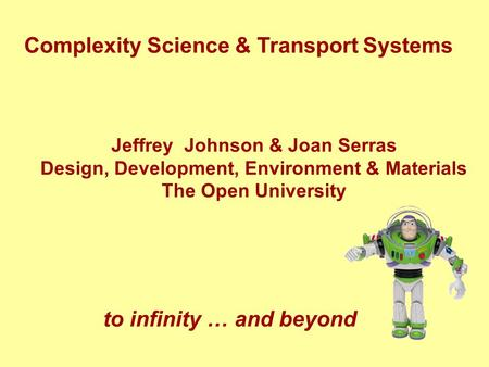 Complexity Science & Transport Systems Jeffrey Johnson & Joan Serras Design, Development, Environment & Materials The Open University to infinity … and.