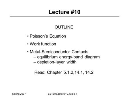Spring 2007EE130 Lecture 10, Slide 1 Lecture #10 OUTLINE Poisson's Equation Work function Metal-Semiconductor Contacts – equilibrium energy-band diagram.