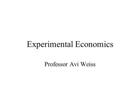 Experimental Economics Professor Avi Weiss. Introduction Six Steps (Charles R. Plott) Step 1 - We learned how to pose a question –At first, economic questions.