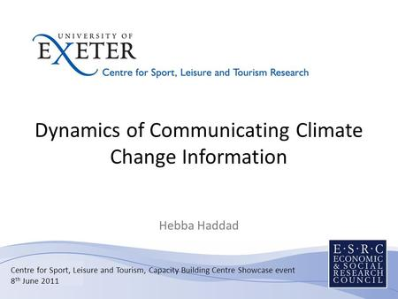 Dynamics of Communicating Climate Change Information Hebba Haddad Centre for Sport, Leisure and Tourism, Capacity Building Centre Showcase event 8 th June.