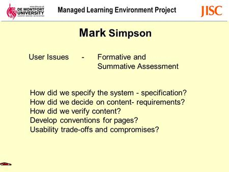 Managed Learning Environment Project User Issues - Formative and Summative Assessment Mark Simpson How did we specify the system - specification? How did.