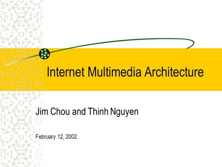 Internet Multimedia Architecture Jim Chou and Thinh Nguyen February 12, 2002.