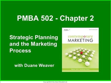 Copyright © 2010 by Nelson Education Ltd. Strategic Planning and the Marketing Process with Duane Weaver PMBA 502 - Chapter 2.