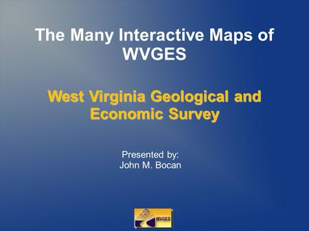 The Many Interactive Maps of WVGES Presented by: John M. Bocan West Virginia Geological and Economic Survey.
