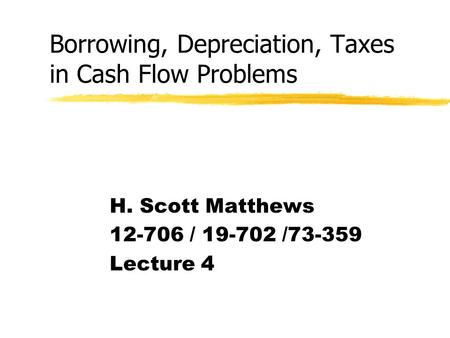 Borrowing, Depreciation, Taxes in Cash Flow Problems H. Scott Matthews 12-706 / 19-702 /73-359 Lecture 4.