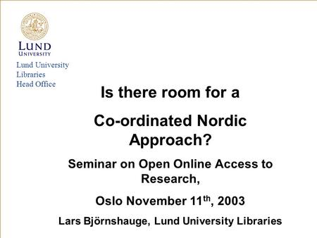 Lund University Libraries Head Office Is there room for a Co-ordinated Nordic Approach? Seminar on Open Online Access to Research, Oslo November 11 th,