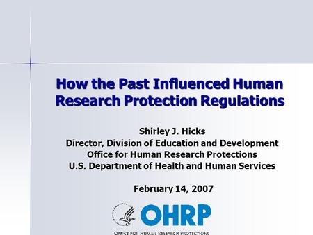 How the Past Influenced Human Research Protection Regulations Shirley J. Hicks Director, Division of Education and Development Office for Human Research.
