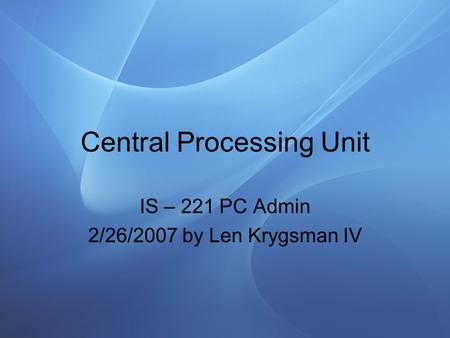 Central Processing Unit IS – 221 PC Admin 2/26/2007 by Len Krygsman IV.