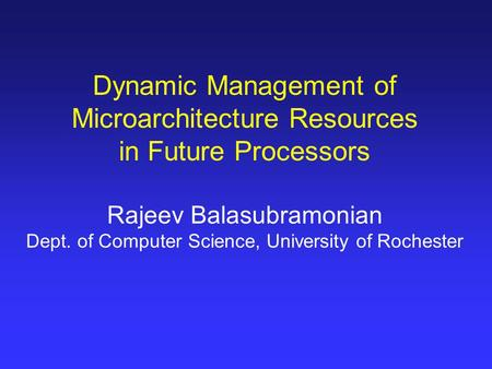 Dynamic Management of Microarchitecture Resources in Future Processors Rajeev Balasubramonian Dept. of Computer Science, University of Rochester.