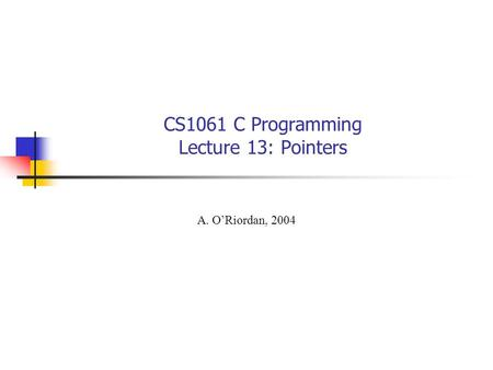 CS1061 C Programming Lecture 13: Pointers A. O'Riordan, 2004.