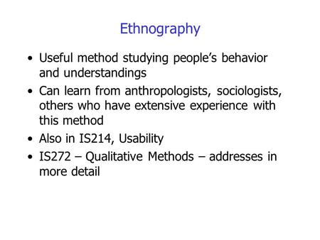 Ethnography Useful method studying people's behavior and understandings Can learn from anthropologists, sociologists, others who have extensive experience.