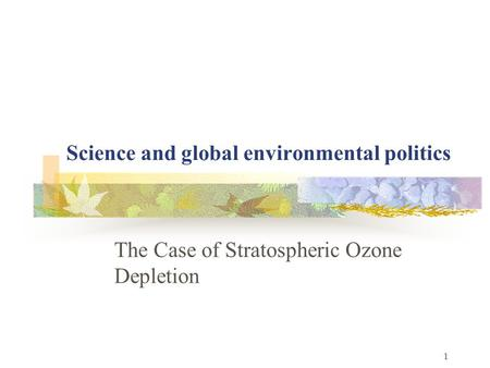 1 Science and global environmental politics The Case of Stratospheric Ozone Depletion.