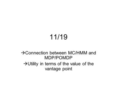 11/19  Connection between MC/HMM and MDP/POMDP  Utility in terms of the value of the vantage point.