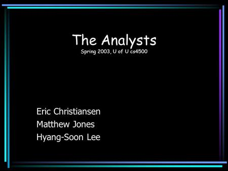 The Analysts Spring 2003, U of U cs4500 Eric Christiansen Matthew Jones Hyang-Soon Lee.