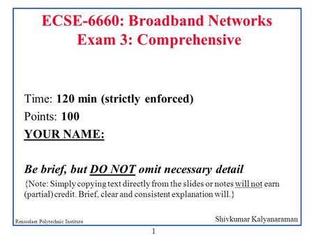 Shivkumar Kalyanaraman Rensselaer Polytechnic Institute 1 ECSE-6660: Broadband Networks Exam 3: Comprehensive Time: 120 min (strictly enforced) Points: