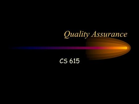 Quality Assurance CS 615. Mission Statement The Quality Assurance team will provide assurance to stakeholders in CS-615/616 projects that their projects.