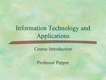 Information Technology and Applications Course Introduction Professor Pepper.