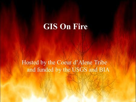 Hosted by the Coeur d'Alene Tribe and funded by the USGS and BIA GIS On Fire.