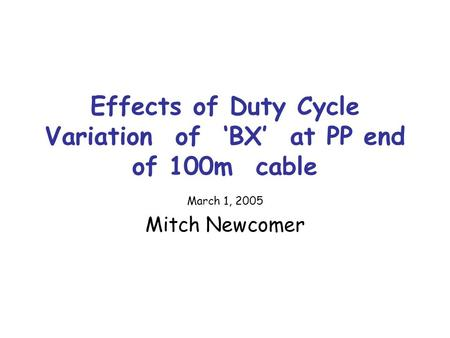 Effects of Duty Cycle Variation of 'BX' at PP end of 100m cable March 1, 2005 Mitch Newcomer.