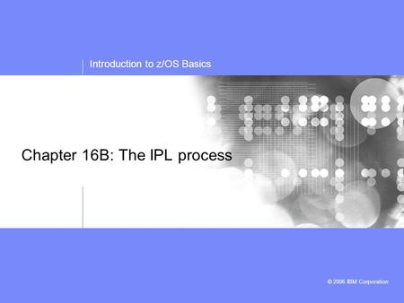 Introduction to z/OS Basics © 2006 IBM Corporation Chapter 16B: The IPL process.