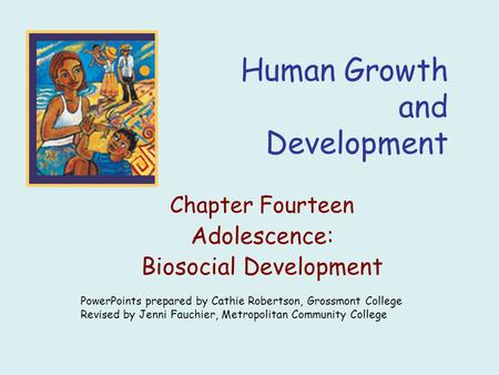 Human Growth and Development Chapter Fourteen Adolescence: Biosocial Development PowerPoints prepared by Cathie Robertson, Grossmont College Revised by.