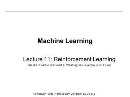 From Bryan Pardo, Northwestern University EECS 349 Machine Learning Lecture 11: Reinforcement Learning (thanks in part to Bill Smart at Washington University.
