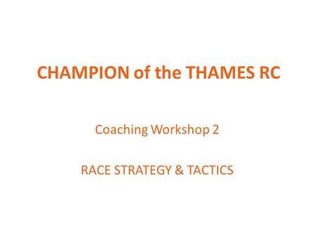CHAMPION of the THAMES RC Coaching Workshop 2 RACE STRATEGY & TACTICS.