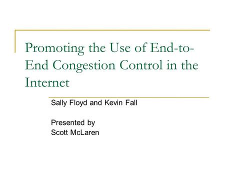 Promoting the Use of End-to- End Congestion Control in the Internet Sally Floyd and Kevin Fall Presented by Scott McLaren.