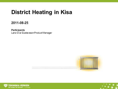 District Heating in Kisa 2011-08-25 Participants Lars-Ove Gustavsson Product Manager.