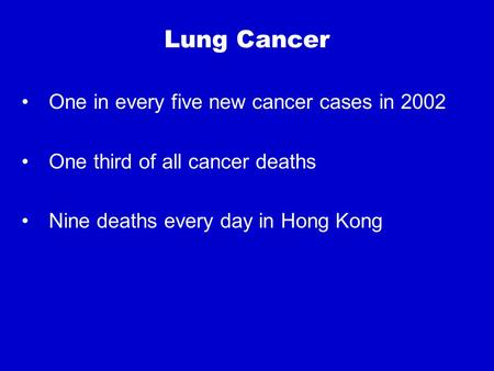 Lung Cancer One in every five new cancer cases in 2002 One third of all cancer deaths Nine deaths every day in Hong Kong.
