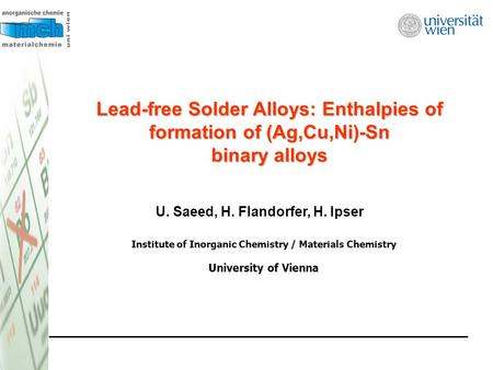 Lead-free Solder Alloys: Enthalpies of formation of (Ag,Cu,Ni)-Sn binary alloys U. Saeed, H. Flandorfer, H. Ipser Institute of Inorganic Chemistry / Materials.